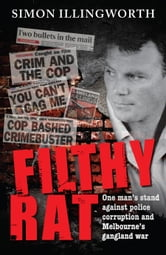 Filthy Rat - One Man's Stand Against Police Corruption And Melbourne's Gangland War ebook by Simon Illingworth