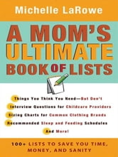 A Mom's Ultimate Book of Lists - 100+ Lists to Save You Time, Money, and Sanity ebook by Michelle LaRowe