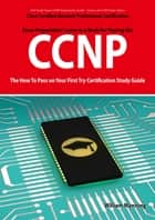 CCNP Cisco Certified Network Professional Certification Exam Preparation Course in a Book for Passing the CCNP Exam - The How To Pass on Your First Try Certification Study Guide ebook by William Manning