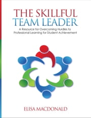 The Skillful Team Leader - A Resource for Overcoming Hurdles to Professional Learning for Student Achievement ebook by Elisa B. (Beildeck) MacDonald