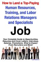 How to Land a Top-Paying Human Resources, Training, and Labor Relations Managers and Specialists Job: Your Complete Guide to Opportunities, Resumes and Cover Letters, Interviews, Salaries, Promotions, What to Expect From Recruiters and More! ebook by Brad Andrews