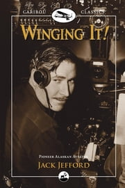 Winging It! - Jack Jefford, Pioneer Alaskan Aviator ebook by Jack Jefford,Carmen Jefford Fisher