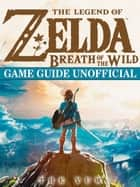The Legend of Zelda Breath of The Wild Game Guide Unofficial ebook by THE YUW