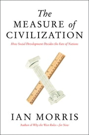 The Measure of Civilization - How Social Development Decides the Fate of Nations ebook by Ian Morris