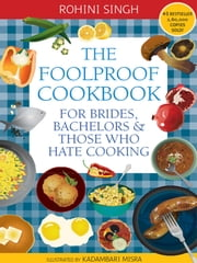 The Foolproof Cookbook - For Brides, Bachelors & Those Who Hate Cooking ebook by Rohini Singh