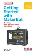 Getting Started with MakerBot - A Hands-On Introduction to Affordable 3D Printing ebook by Bre Pettis, Anna  Kaziunas  France, Jay Shergill