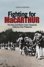 Fighting for MacArthur - The Navy and Marine Corps' Desperate Defense of the Phillipines ebook by John Gordon