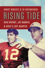 Rising Tide - Bear Bryant, Joe Namath, and Dixie's Last Quarter ebook by Randy Roberts,Ed Krzemienski