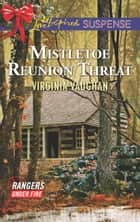 Mistletoe Reunion Threat (Mills & Boon Love Inspired Suspense) (Rangers Under Fire, Book 4) ebook by Virginia Vaughan