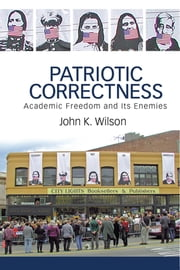 Patriotic Correctness - Academic Freedom and Its Enemies ebook by John K. Wilson