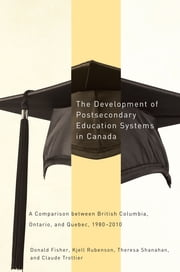 The Development of Postsecondary Education Systems in Canada - A Comparison between British Columbia, Ontario, and Québec, 1980-2010 ebook by Donald Fisher,Kjell Rubenson,Theresa Shanahan,Claude Trottier