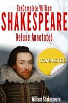 The Complete Works of William Shakespeare Deluxe Annotated - Suitable for Home Reading, Academic Study, and Dramatic Productions ebook by William Shakespeare