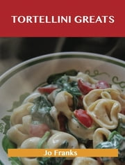 Tortellini Greats: Delicious Tortellini Recipes, The Top 52 Tortellini Recipes ebook by Jo Franks