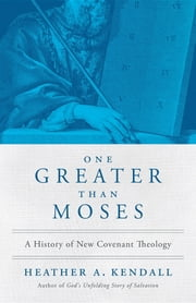 One Greater Than Moses - A History of New Covenant Theology ebook by Heather A. Kendall,Jon Zens