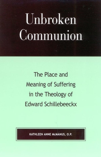 Unbroken Communion - The Place and Meaning of Suffering in the Theology of Edward Schillebeeckx ebook by Kathleen Anne McManus