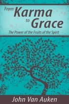 From Karma to Grace - The Power of the Fruits of the Spirit ebook by John Van Auken