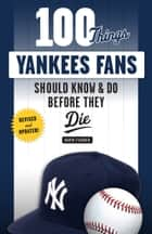 100 Things Yankees Fans Should Know & Do Before They Die ebook by David Fischer