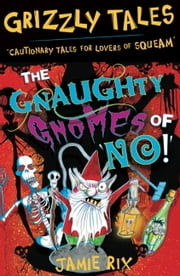 Grizzly Tales 7: The Gnaughty Gnomes of 'No'! - Cautionary Tales for Lovers of Squeam! ebook by Jamie Rix