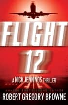Flight 12: A Nick Jennings Thriller ebook by Robert Gregory Browne