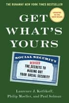 Get What's Yours - The Secrets to Maxing Out Your Social Security ebook by Laurence J. Kotlikoff, Philip Moeller, Paul Solman