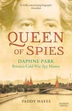 Queen of Spies - Daphne Park, Britain's Cold War Spy Master ebook by Paddy Hayes