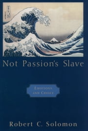 Not Passion's Slave - Emotions and Choice ebook by Robert C. Solomon