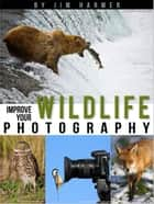 Improve Your Wildlife Photography ebook by Jim Harmer