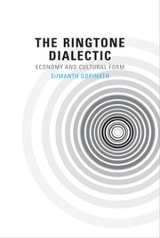 The Ringtone Dialectic - Economy and Cultural Form ebook by Sumanth Gopinath