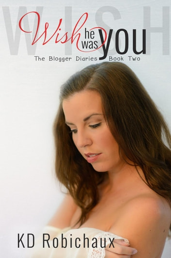 Wish He Was You - The Blogger Diaries Trilogy, #2 ebook by KD Robichaux
