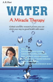 Water a Miracle Therapy: Global scientific research proves you can drink your way to good health with water. ebook by A. R. Hari