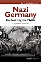 Nazi Germany - Confronting the Myths ebook by Catherine A. Epstein