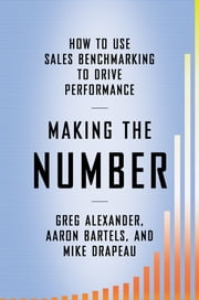 Making the Number - How to Use Sales Benchmarking to Drive Performance ebook by Greg Alexander,Aaron Bartels,Mike Drapeau
