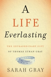 A Life Everlasting - The Extraordinary Gift of Thomas Ethan Gray ebook by Sarah Gray
