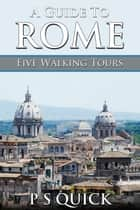 A Guide to Rome: Five Walking Tours ebook by P S Quick