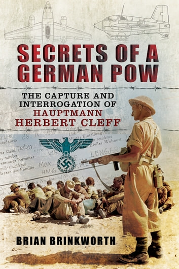 Secrets of a German POW - The Capture and Interrogation of Hauptmann Herbert Cleff ebook by Brian Brinkworth