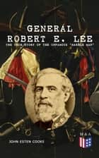 "General Robert E. Lee: The True Story of the Infamous ""Marble Man"" - The Life & Legacy of Robert E. Lee, Including Personal Writings, Speeches and Orders ebook by John Esten Cooke, Robert E. Lee"