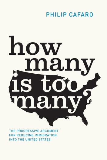 How Many Is Too Many? - The Progressive Argument for Reducing Immigration into the United States ebook by Philip Cafaro