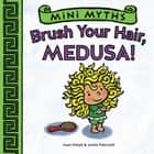Brush Your Hair, Medusa! (Mini Myths) ebook by Joan Holub, Leslie Patricelli