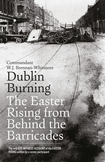 Dublin Burning: The Easter Rising From Behind the Barricades - The Only Eye-Witness Account of the Easter Rising written by a senior participant ebook by W.J. Brennan-Whitmore