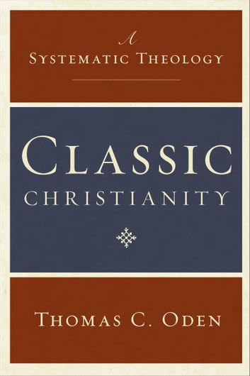 Classic Christianity - A Systematic Theology ebook by Thomas C. Oden