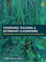 Theorising Teaching in Secondary Classrooms - Understanding our practice from a sociocultural perspective ebook by Beverley Bell