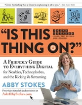 """Is This Thing On?"" - A Friendly Guide to Everything Digital for Newbies, Technophobes, and the Kicking & Screaming ebook by Abby Stokes"