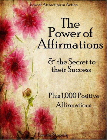 The Power of Affirmations & The Secret to Their Success - Plus 1,000 Positive Affirmation to Transform Any Area of Your Life ebook by Louise Stapely