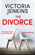 The Divorce - A gripping psychological thriller with a fantastic twist ebook by Victoria Jenkins