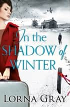 In the Shadow of Winter: A gripping historical novel with murder, secrets and forbidden love ebook by Lorna Gray