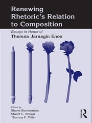 Renewing Rhetoric's Relation to Composition - Essays in Honor of Theresa Jarnagin Enos ebook by Shane Borrowman,Stuart Brown,Thomas Miller