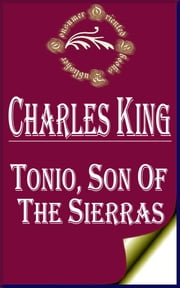 Tonio, Son of the Sierras: A Story of the Apache War ebook by Charles King