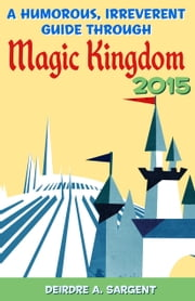 A Humorous, Irreverent Guide Through Magic Kingdom 2015 ebook by Deirdre Sargent