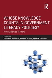 Whose Knowledge Counts in Government Literacy Policies? - Why Expertise Matters ebook by Kenneth S. Goodman,Robert C. Calfee,Yetta M. Goodman