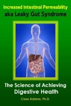 Increased Intestinal Permeability aka Leaky Gut Syndrome: The Science of Achieving Digestive Health ebook by Case Adams PhD
